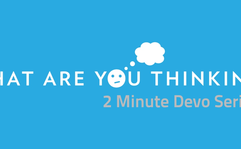 2 Minute Devo: What are you thinking Day 8