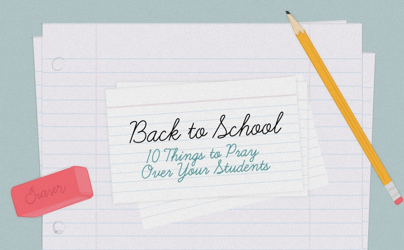 Back to School:  10 Things to Pray Over Your Students
