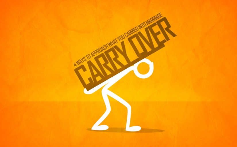 The Carryover: 4 Ways to Approach What You Carried Into Marriage