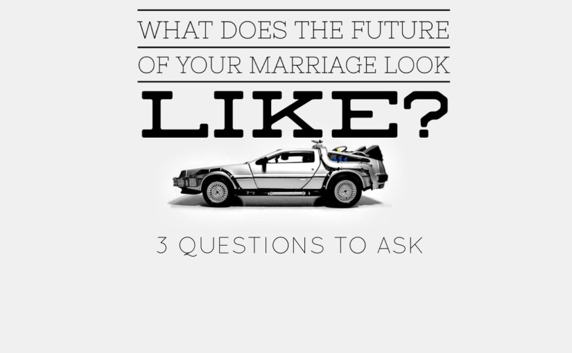 What does the future of your marriage look like? 3 Questions to Ask