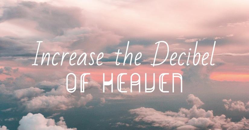 Increase the Decibel ofHeaven