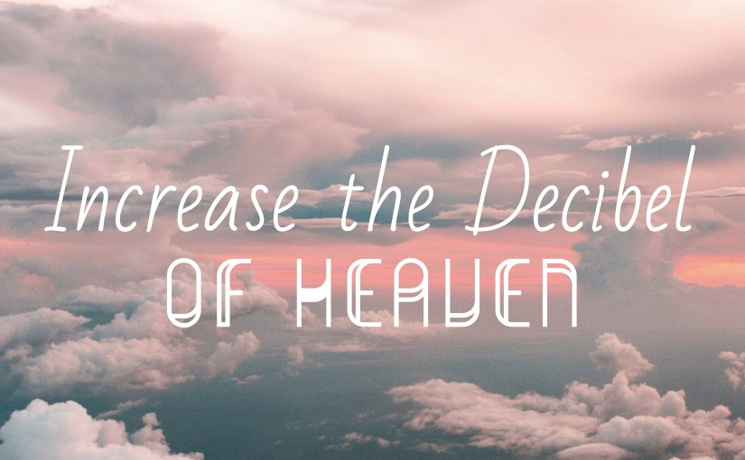 Increase the Decibel of Heaven