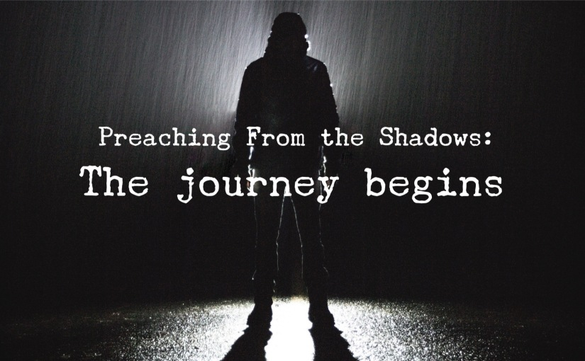 Preaching From the Shadows: The journey begins