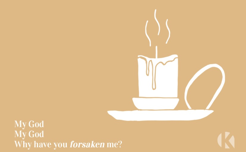 "7 Sayings of Jesus – Day 4: ""Why have you forsaken me?"""